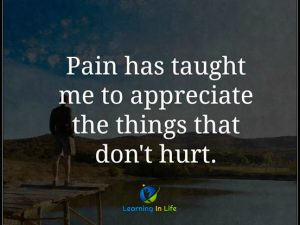 Pain has taught me…