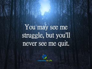 Struggle, but never quit.