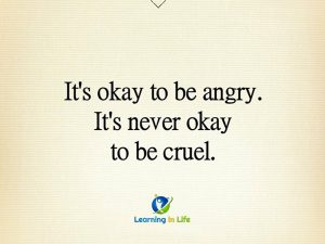 Angry, but never cruel.