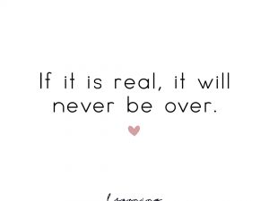 If it is real, it will never be over.