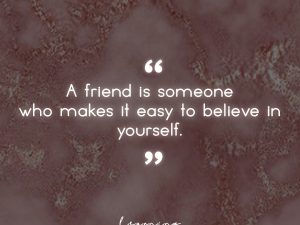 A friend is someone…