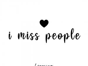 I miss people.