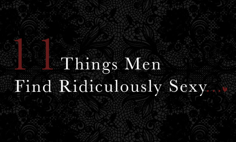 Photo of 11 Things Men Find Ridiculously Sexy…